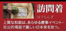 訪問着 上質な和装は、あらゆる慶事イベント・社公的場面で麗しい日本美を放つ。